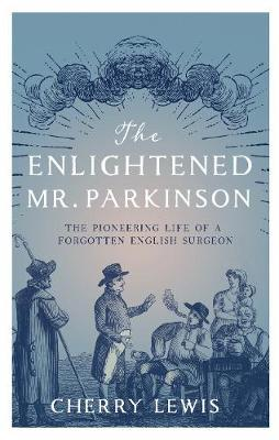 The Enlightened Mr. Parkinson: The Pioneering Life of a Forgotten English Surgeon
