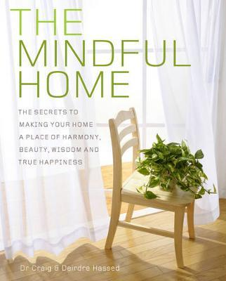 The Mindful Home : The Secrets to Making Your Home a Place of Harmony, Beauty, Wisdom and True Happiness