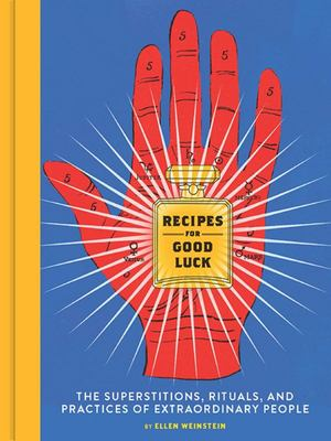 Recipes for Good Luck : The Superstitions, Rituals, and Practices of Extraordinary People