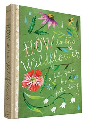 How to be a Wildflower: A Field Guide