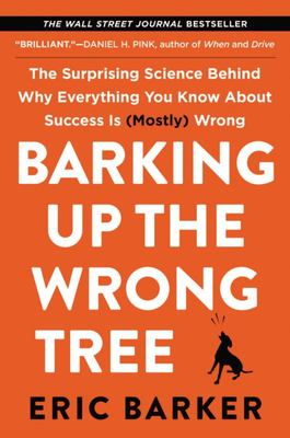 Barking Up the Wrong Tree : The Surprising Science Behind Why Everything You Know About Success Is (Mostly) Wrong