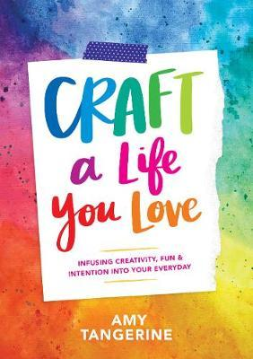 Craft a Life You Love : Infusing Creativity, Fun & Intention into Your Everyday