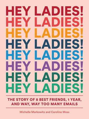 Hey Ladies!: The Story of 8 Best Friends, 1 Year, and Way, Way Too Many Emails