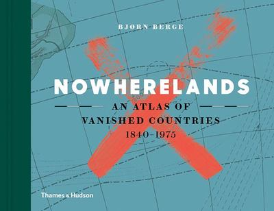 Nowherelands An Atlas of Vanished Countries 1840 - 1970