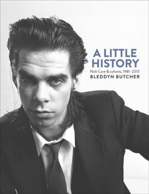 A Little History - Photographs of Nick Cave and Cohorts 1981-2013