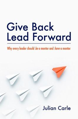Give Back. Lead Forward: Why Every Leader Should Be a Mentor and Have a Mentor