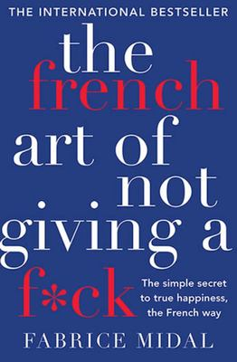 The French Art of Not Giving a F*ck: The Simple Secret to True Happiness, the French Way