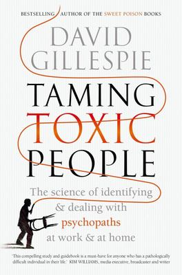 Taming Toxic People: The Science of Identifying and Dealing with Psychopaths at Work