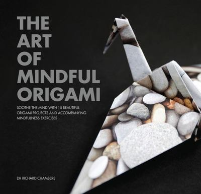 The Art of Mindful Origami: Soothe the Mind with 15 Beautiful Origami Projects and Accompanying Mindfulness Exercises