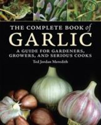 The Complete Book of Garlic : A Guide for Gardeners, Growers, and Serious Cooks