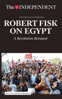 Robert Fisk on Egypt : A Revolution Betrayed