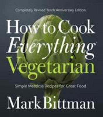 How to Cook Everything Vegetarian (10th Anniversary Edition): Simple Meatless Recipes for Great Food