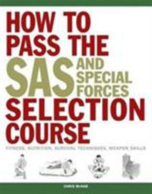 How to Pass the SAS and Special Forces Selection Course: Fitness, Nutrition, Survival Techniques, Weapons Skills