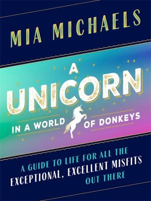 "A Unicorn in a World of Donkeys[""A Guide to Life for All the Exceptional, Excellent Misfits Out There""]"
