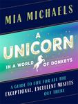 A Unicorn in a World of Donkeys (A Guide to Life for All the Exceptional, Excellent Misfits Out There)