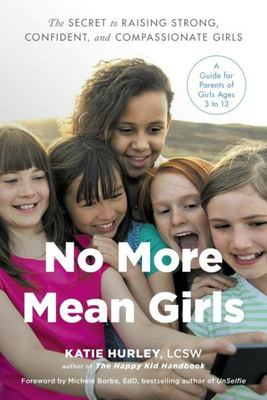 No More Mean Girls: The Secret to Raising Strong, Confident, and Compassionate Girls