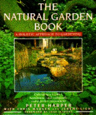 The Natural Garden Book : A Holistic Approach to Gardening