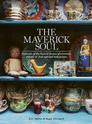 The Maverick Soul: Inside the Lives & Homes of Eccentric, Eclectic & Free-Spirited Bohemians (HB)
