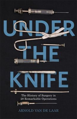 """Under the Knife[""""The History of Surgery in 28 Remarkable Operations""""]"""