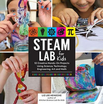 STEAM Lab for Kids 52 Creative Hands-On Projects Exploring Science, Technology, Engineering, Art and Math