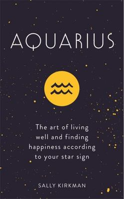 Aquarius The Art of Living Well and Finding Happiness According to Your Star Sign
