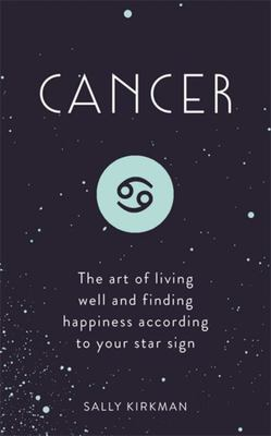 Cancer The Art of Living Well and Finding Happiness According to Your Star Sign