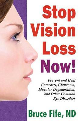 Stop Vision Loss Now!: Prevent & Heal Cataracts, Glaucoma, Macular Degeneration & Other Common Eye Disorders