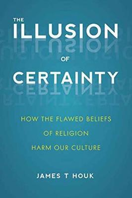 The Illusion of Certainty: How the Flawed Beliefs of Religion Harm Our Culture