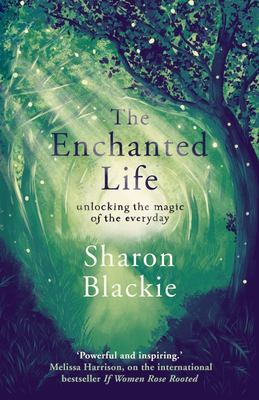 The Enchanted Life: Unlocking the Magic of the Every Day