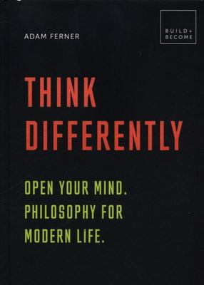 Think Differently: Open your mind. Philosophy for modern life.: 20 thought-provoking lessons (BUILD+BECOME)