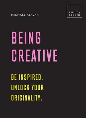 Being Creative: Be inspired. Unlock your originality.: 20 thought-provoking lessons (BUILD+BECOME)