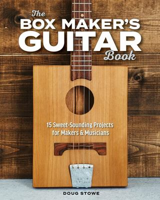 The Boxmaker's Guitar: 15 Sweet-Sounding Projects for Makers and Musicians