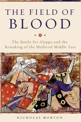The Field of Blood - The Battle for Aleppo and the Remaking of the Medieval Middle East