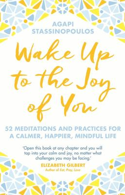 Wake up to the Joy of You 52 Meditations and Practices for a Calmer, Happier, More Mindful Life