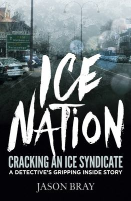 Ice Nation: Cracking an Ice Syndicate: A Detective's Gripping Inside Story