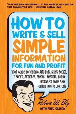 """How to Write and Sell Simple Information for Fun and Profit[""""Your Guide to Writing and Publishing Books, e-Books, Articles, Special Reports, Audio Programs, DVDs, and Other How-To Content""""]"""