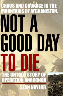 "Not a Good Day to Die[""The Untold Story of Operation Anaconda""]"