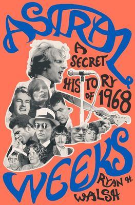Astral Weeks A Secret History of 1968