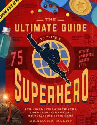 Ultimate Guide to Being a Superhero: A Kid's Manual for Saving the World, Looking Good in Spandex, and Getting Home in Time for Dinner