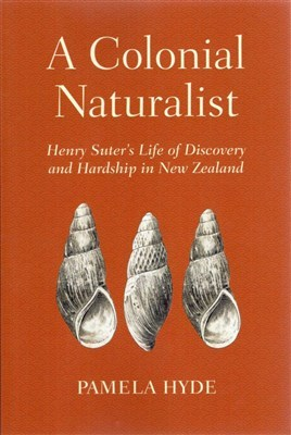A A Colonial Naturalist: Henry Suter's Life of Discovery and Hardship on New Zealand
