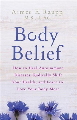 """Body Belief[""""How to Heal Autoimmune Diseases, Radically Shift Your Health, and Learn to Love Your Body More""""]"""