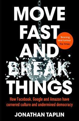 Move Fast and Break Things: How Facebook, Google and Amazon Have Cornered Culture and Undermined Democracy