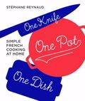 One Knife, One Pot, One Dish: Simple French Cooking at Home