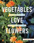 Vegetables Love Flowers : Companion Planting for Beauty and Bounty