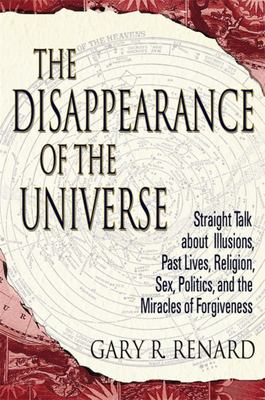 The Disappearance of the Universe  : Straight Talk About Illusions, Past Lives, Sex, Politics and the Miracles of Forgiveness