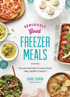 Seriously Good Freezer Meals: 150 Fast and Tasty Recipes You Really Want to Eat