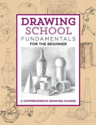 Drawing School: Fundamentals for the BeginnerA Comprehensive Drawing Course