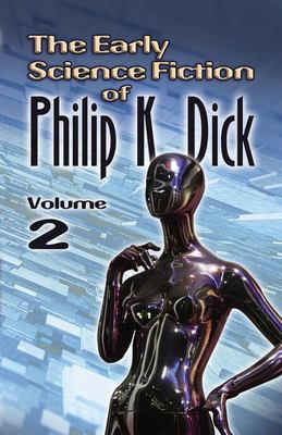 The Early Science Fiction of Philip K. Dick Volume 2