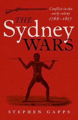 Sydney Wars: Conflict in the Early Colony, 1788-1817