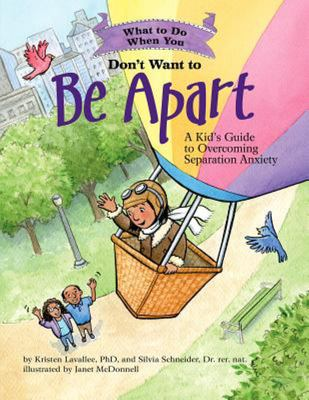 What to Do When You Don't Want to Be ApartA Kid's Guide to Overcoming Separation Anxiety